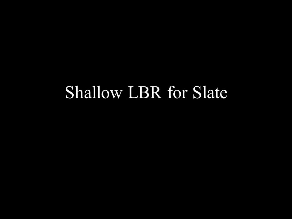 Shallow LBR for Slate