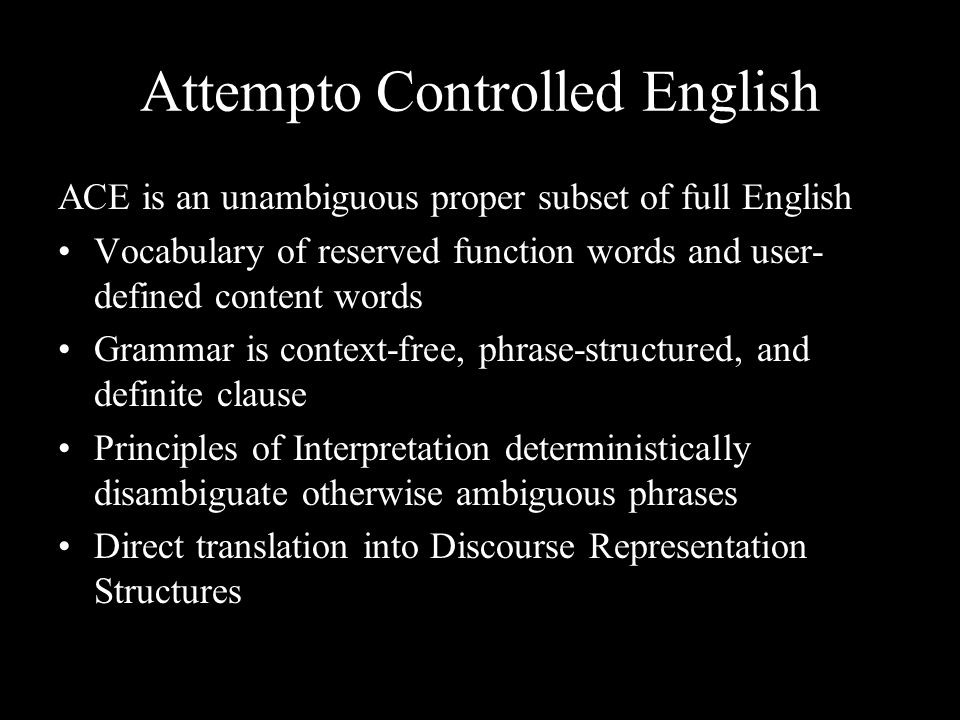 Attempto Controlled English ACE is an unambiguous proper subset of full English Vocabulary of reserved function words and user- defined content words