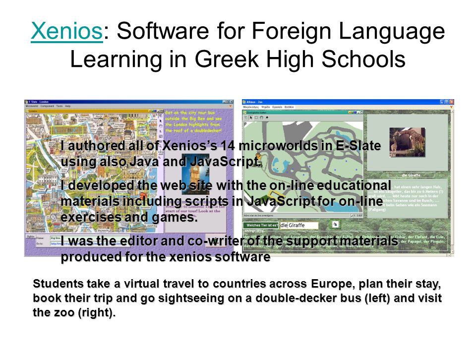 XeniosXenios: Software for Foreign Language Learning in Greek High Schools Students take a virtual travel to countries across Europe, plan their stay,