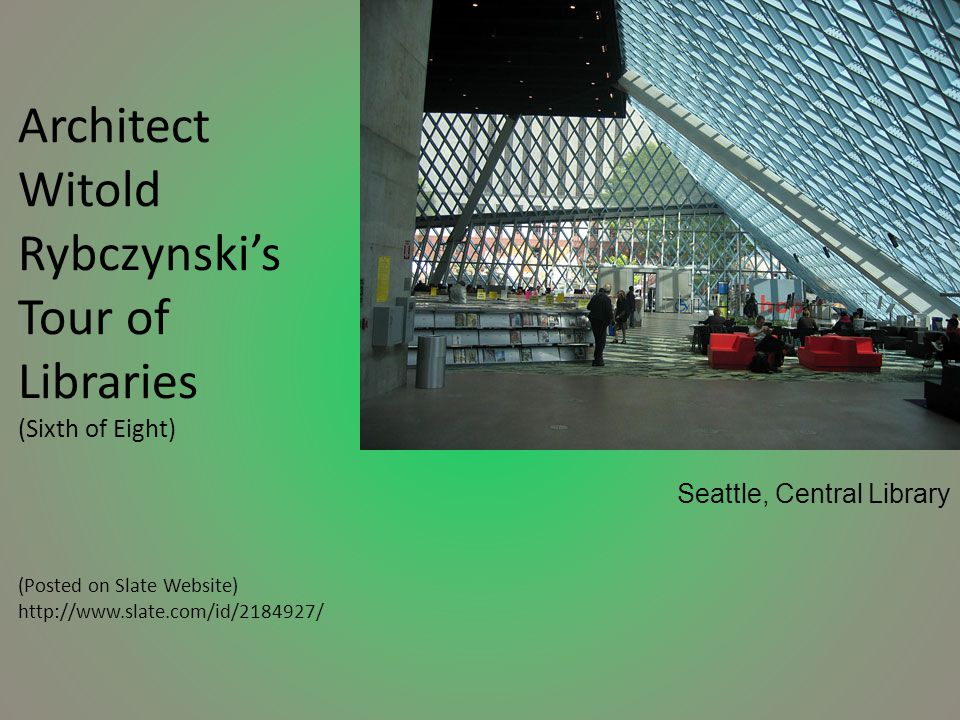 Architect Witold Rybczynski's Tour of Libraries (Sixth of Eight) (Posted on Slate Website) http://www.slate.com/id/2184927/ Seattle, Central Library