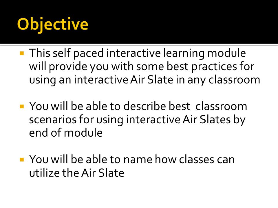  This self paced interactive learning module will provide you with some best practices for using an interactive Air Slate in any classroom  You will be able to describe best classroom scenarios for using interactive Air Slates by end of module  You will be able to name how classes can utilize the Air Slate