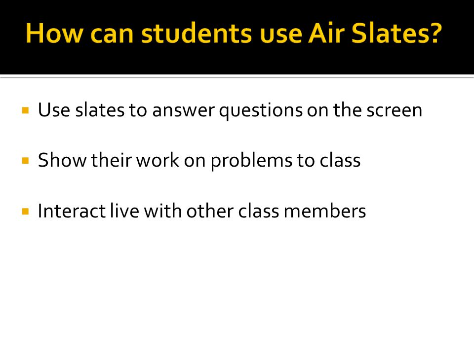  Use slates to answer questions on the screen  Show their work on problems to class  Interact live with other class members