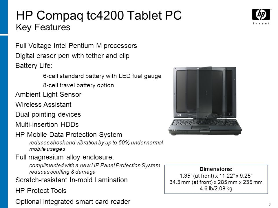 6 HP Compaq tc4200 Tablet PC Key Features Dimensions: 1.35 (at front) x 11.22 x 9.25 34.3 mm (at front) x 285 mm x 235 mm 4.6 lb/2.08 kg 12.1 XGA WVA display Full Voltage Intel Pentium M processors Digital eraser pen with tether and clip Battery Life: 6-cell standard battery with LED fuel gauge 8-cell travel battery option Ambient Light Sensor Wireless Assistant Dual pointing devices Multi-insertion HDDs HP Mobile Data Protection System reduces shock and vibration by up to 50% under normal mobile usages Full magnesium alloy enclosure, complimented with a new HP Panel Protection System reduces scuffing & damage Scratch-resistant In-mold Lamination HP Protect Tools Optional integrated smart card reader