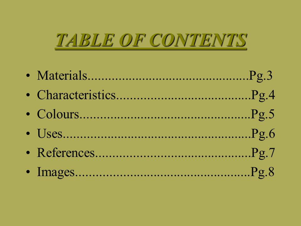 TABLE OF CONTENTS Materials................................................Pg.3 Characteristics........................................Pg.4 Colours...................................................Pg.5 Uses........................................................Pg.6 References..............................................Pg.7 Images....................................................Pg.8