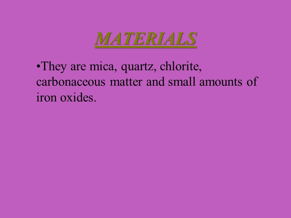 MATERIALS They are mica, quartz, chlorite, carbonaceous matter and small amounts of iron oxides.