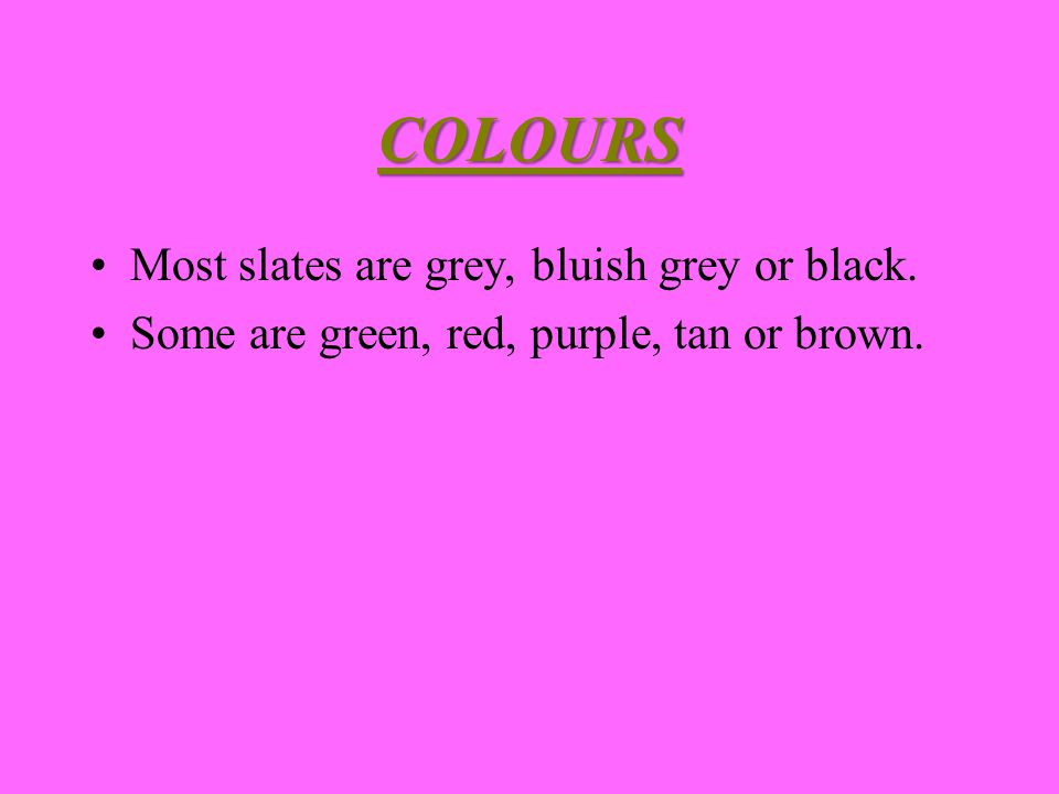 COLOURS Most slates are grey, bluish grey or black. Some are green, red, purple, tan or brown.