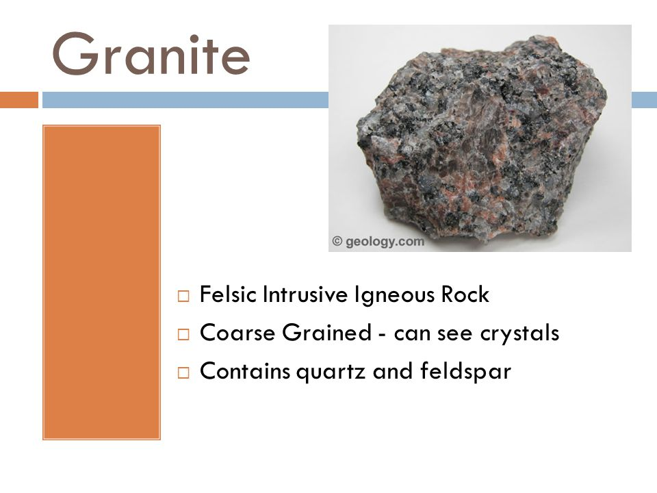 Granite  Felsic Intrusive Igneous Rock  Coarse Grained - can see crystals  Contains quartz and feldspar