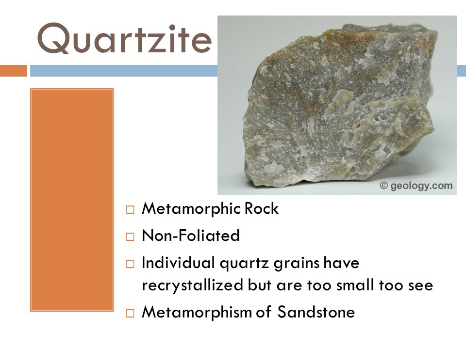 Quartzite  Metamorphic Rock  Non-Foliated  Individual quartz grains have recrystallized but are too small too see  Metamorphism of Sandstone