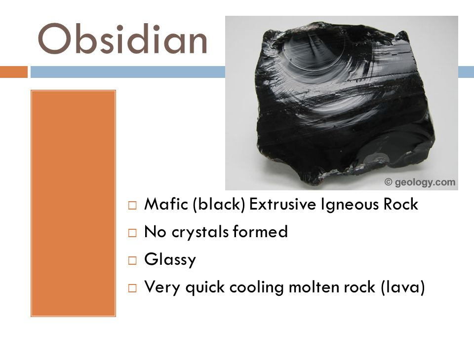 Obsidian  Mafic (black) Extrusive Igneous Rock  No crystals formed  Glassy  Very quick cooling molten rock (lava)