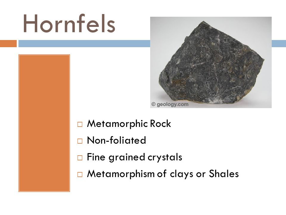 Hornfels  Metamorphic Rock  Non-foliated  Fine grained crystals  Metamorphism of clays or Shales