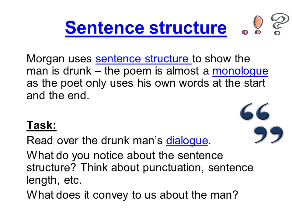 Sentence structure Morgan uses sentence structure to show the man is drunk – the poem is almost a monologue as the poet only uses his own words at the start and the end.