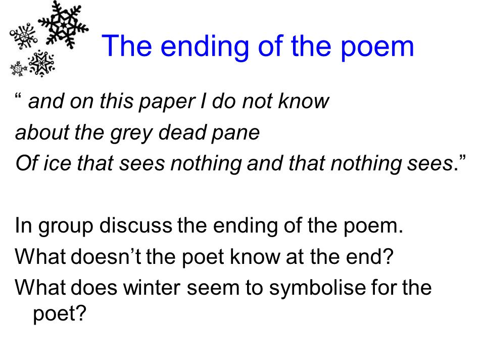 The ending of the poem and on this paper I do not know about the grey dead pane Of ice that sees nothing and that nothing sees. In group discuss the ending of the poem.