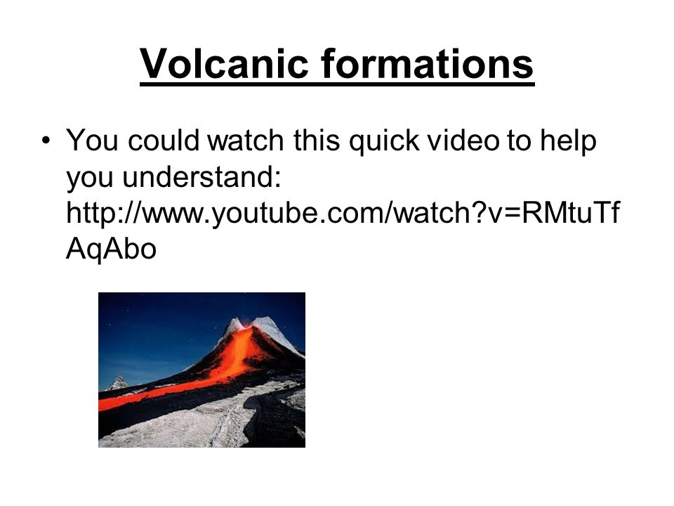 Volcanic formations You could watch this quick video to help you understand: http://www.youtube.com/watch?v=RMtuTf AqAbo