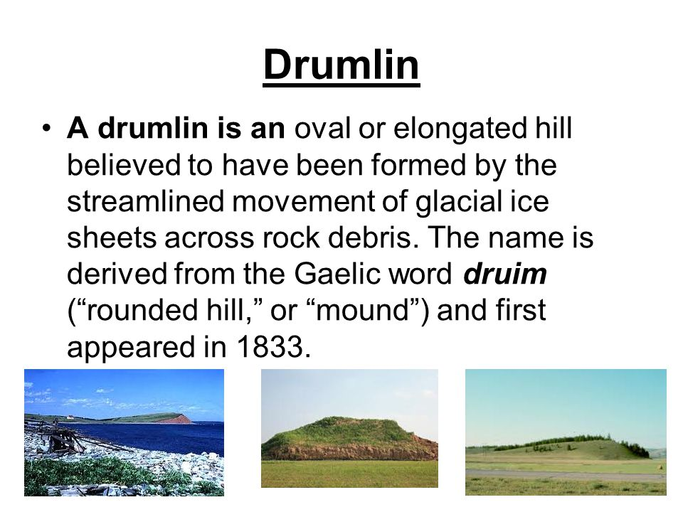 Drumlin A drumlin is an oval or elongated hill believed to have been formed by the streamlined movement of glacial ice sheets across rock debris.
