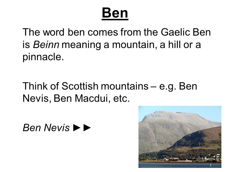 Ben The word ben comes from the Gaelic Ben is Beinn meaning a mountain, a hill or a pinnacle.