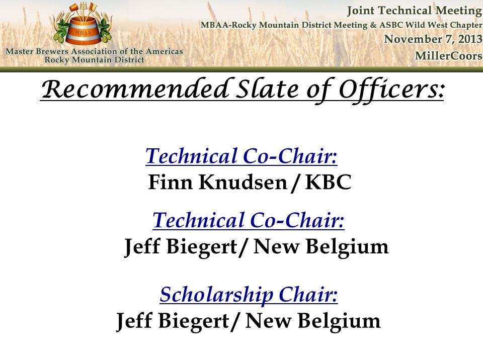 Technical Co-Chair: Finn Knudsen / KBC Recommended Slate of Officers: Technical Co-Chair: Jeff Biegert / New Belgium Scholarship Chair: Jeff Biegert /