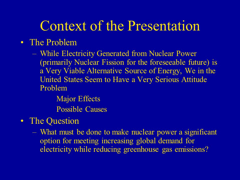 Context of the Presentation The Problem –While Electricity Generated from Nuclear Power (primarily Nuclear Fission for the foreseeable future) is a Ve