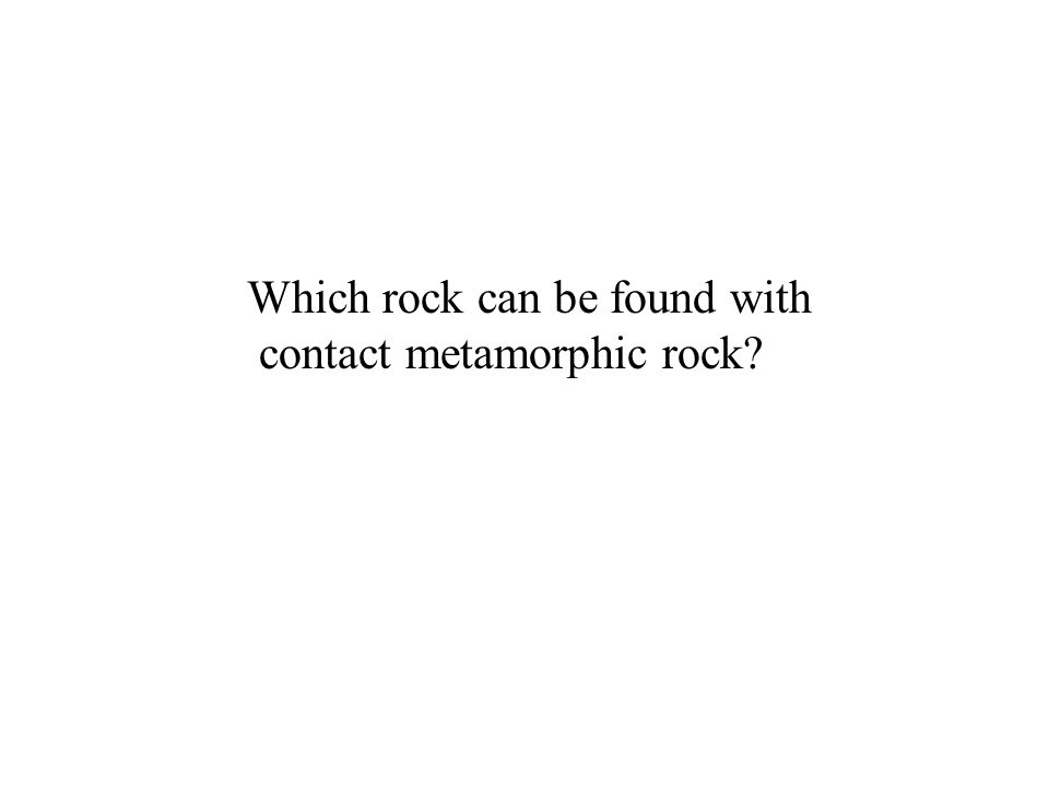 Contact Metamorphism: The main metamorphic agent is heat not pressure.