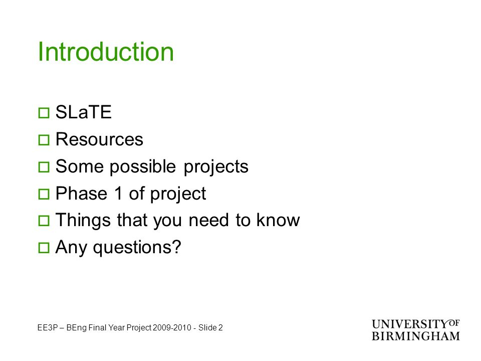 EE3P – BEng Final Year Project 2009-2010 - Slide 2 Introduction  SLaTE  Resources  Some possible projects  Phase 1 of project  Things that you need to know  Any questions