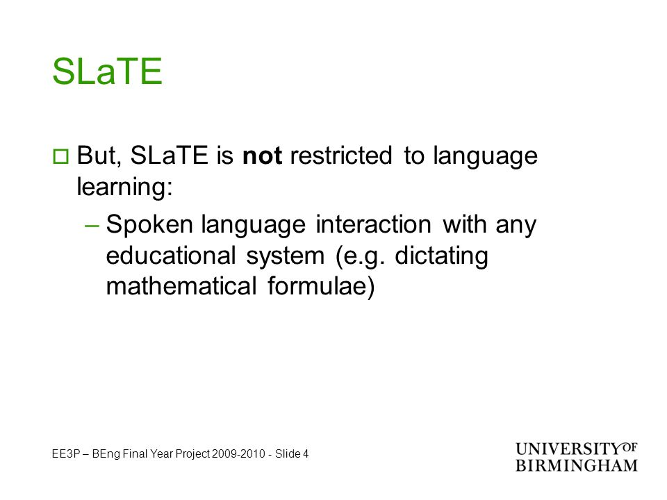 EE3P – BEng Final Year Project 2009-2010 - Slide 4 SLaTE  But, SLaTE is not restricted to language learning: –Spoken language interaction with any educational system (e.g.
