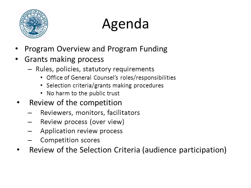 Agenda Program Overview and Program Funding Grants making process – Rules, policies, statutory requirements Office of General Counsel's roles/responsibilities Selection criteria/grants making procedures No harm to the public trust Review of the competition – Reviewers, monitors, facilitators – Review process (over view) – Application review process – Competition scores Review of the Selection Criteria (audience participation)