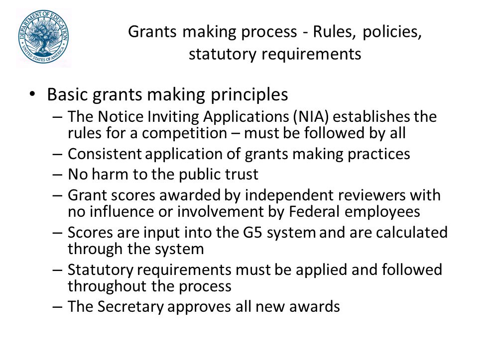 Grants making process - Rules, policies, statutory requirements Basic grants making principles – The Notice Inviting Applications (NIA) establishes the rules for a competition – must be followed by all – Consistent application of grants making practices – No harm to the public trust – Grant scores awarded by independent reviewers with no influence or involvement by Federal employees – Scores are input into the G5 system and are calculated through the system – Statutory requirements must be applied and followed throughout the process – The Secretary approves all new awards