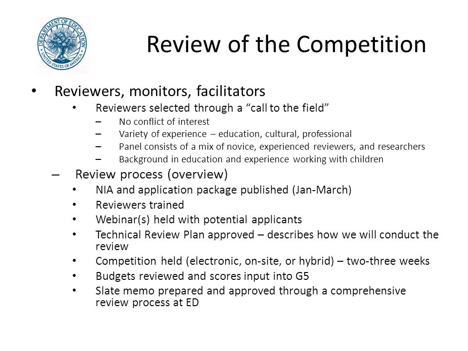 Review of the Competition Reviewers, monitors, facilitators Reviewers selected through a call to the field – No conflict of interest – Variety of experience – education, cultural, professional – Panel consists of a mix of novice, experienced reviewers, and researchers – Background in education and experience working with children – Review process (overview) NIA and application package published (Jan-March) Reviewers trained Webinar(s) held with potential applicants Technical Review Plan approved – describes how we will conduct the review Competition held (electronic, on-site, or hybrid) – two-three weeks Budgets reviewed and scores input into G5 Slate memo prepared and approved through a comprehensive review process at ED