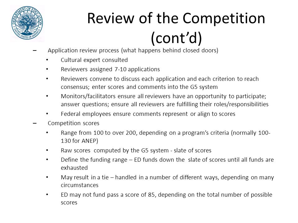 Review of the Competition (cont'd) – Application review process (what happens behind closed doors) Cultural expert consulted Reviewers assigned 7-10 applications Reviewers convene to discuss each application and each criterion to reach consensus; enter scores and comments into the G5 system Monitors/facilitators ensure all reviewers have an opportunity to participate; answer questions; ensure all reviewers are fulfilling their roles/responsibilities Federal employees ensure comments represent or align to scores – Competition scores Range from 100 to over 200, depending on a program's criteria (normally 100- 130 for ANEP) Raw scores computed by the G5 system - slate of scores Define the funding range – ED funds down the slate of scores until all funds are exhausted May result in a tie – handled in a number of different ways, depending on many circumstances ED may not fund pass a score of 85, depending on the total number of possible scores