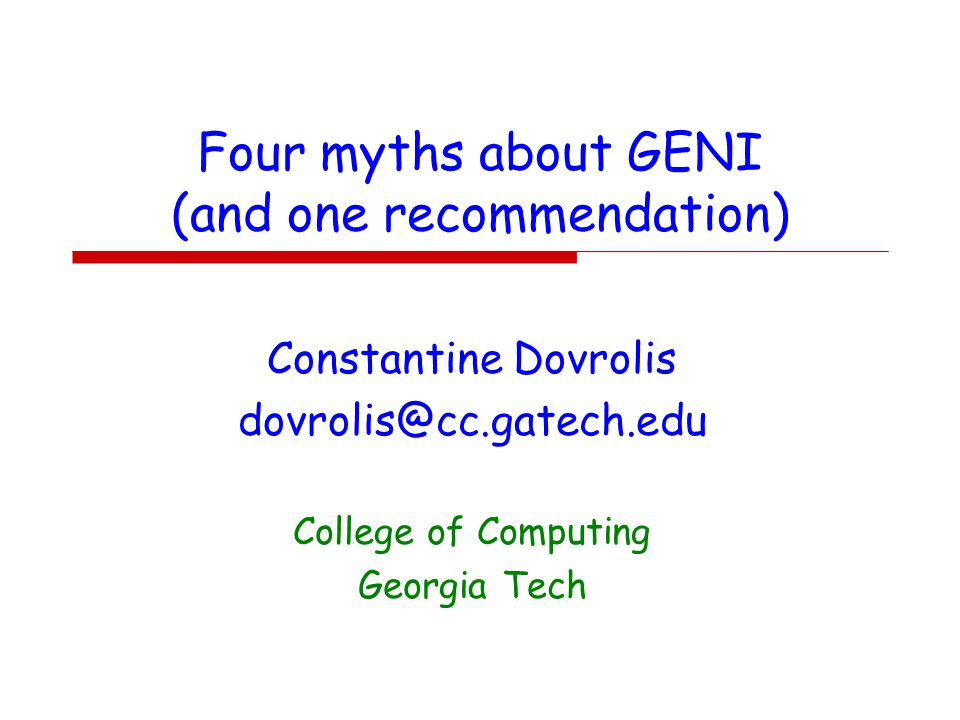 Four myths about GENI (and one recommendation) Constantine Dovrolis dovrolis@cc.gatech.edu College of Computing Georgia Tech