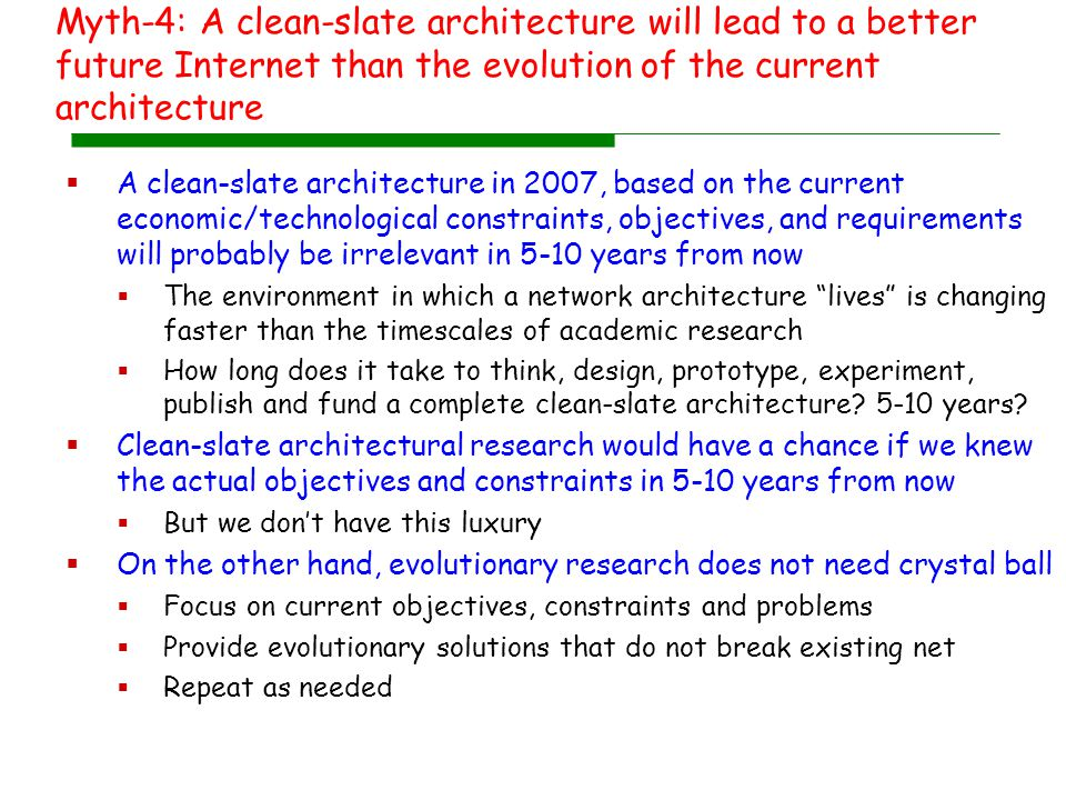 Myth-4: A clean-slate architecture will lead to a better future Internet than the evolution of the current architecture  A clean-slate architecture in 2007, based on the current economic/technological constraints, objectives, and requirements will probably be irrelevant in 5-10 years from now  The environment in which a network architecture lives is changing faster than the timescales of academic research  How long does it take to think, design, prototype, experiment, publish and fund a complete clean-slate architecture.