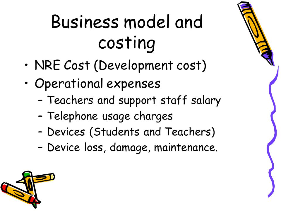 Business model and costing NRE Cost (Development cost) Operational expenses –Teachers and support staff salary –Telephone usage charges –Devices (Students and Teachers) –Device loss, damage, maintenance.