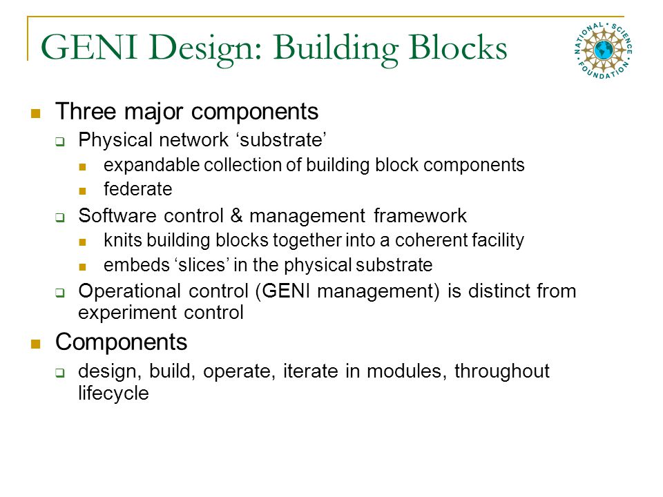 GENI Design: Building Blocks Three major components  Physical network 'substrate' expandable collection of building block components federate  Software control & management framework knits building blocks together into a coherent facility embeds 'slices' in the physical substrate  Operational control (GENI management) is distinct from experiment control Components  design, build, operate, iterate in modules, throughout lifecycle