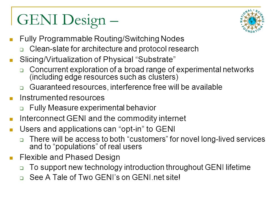 GENI Design – Fully Programmable Routing/Switching Nodes  Clean-slate for architecture and protocol research Slicing/Virtualization of Physical Substrate  Concurrent exploration of a broad range of experimental networks (including edge resources such as clusters)  Guaranteed resources, interference free will be available Instrumented resources  Fully Measure experimental behavior Interconnect GENI and the commodity internet Users and applications can opt-in to GENI  There will be access to both customers for novel long-lived services and to populations of real users Flexible and Phased Design  To support new technology introduction throughout GENI lifetime  See A Tale of Two GENI's on GENI.net site!