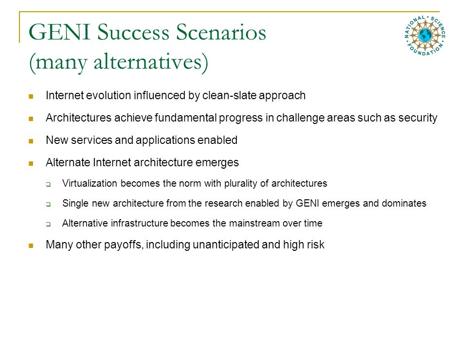 GENI Success Scenarios (many alternatives) Internet evolution influenced by clean-slate approach Architectures achieve fundamental progress in challenge areas such as security New services and applications enabled Alternate Internet architecture emerges  Virtualization becomes the norm with plurality of architectures  Single new architecture from the research enabled by GENI emerges and dominates  Alternative infrastructure becomes the mainstream over time Many other payoffs, including unanticipated and high risk