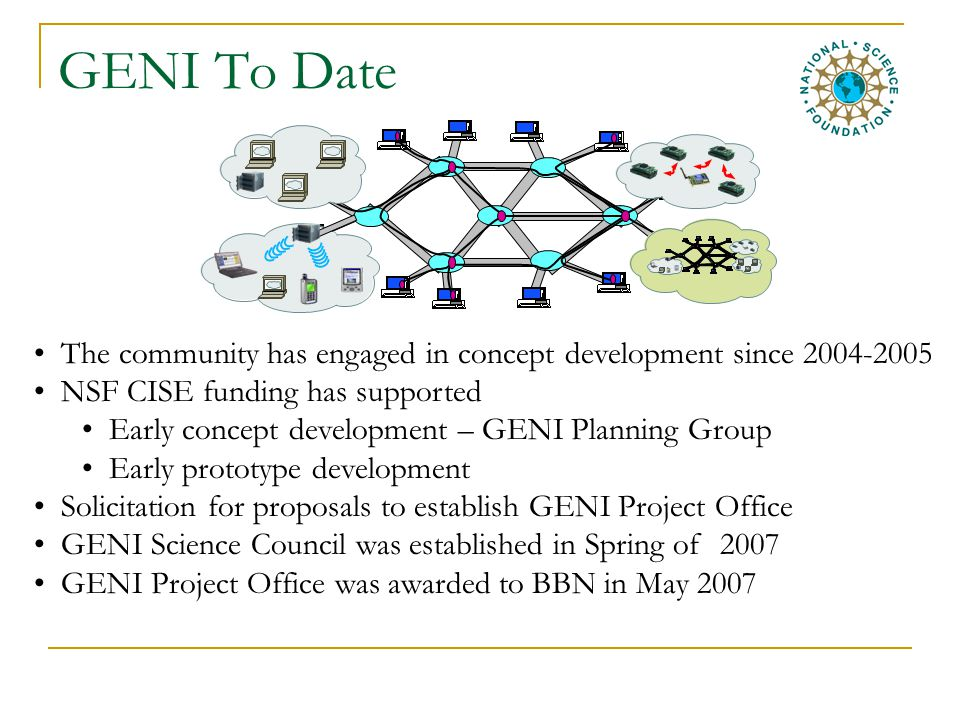 GENI To Date The community has engaged in concept development since 2004-2005 NSF CISE funding has supported Early concept development – GENI Planning Group Early prototype development Solicitation for proposals to establish GENI Project Office GENI Science Council was established in Spring of 2007 GENI Project Office was awarded to BBN in May 2007