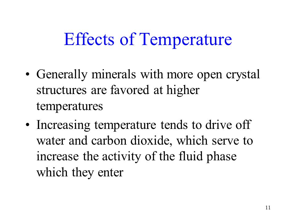 11 Effects of Temperature Generally minerals with more open crystal structures are favored at higher temperatures Increasing temperature tends to drive off water and carbon dioxide, which serve to increase the activity of the fluid phase which they enter