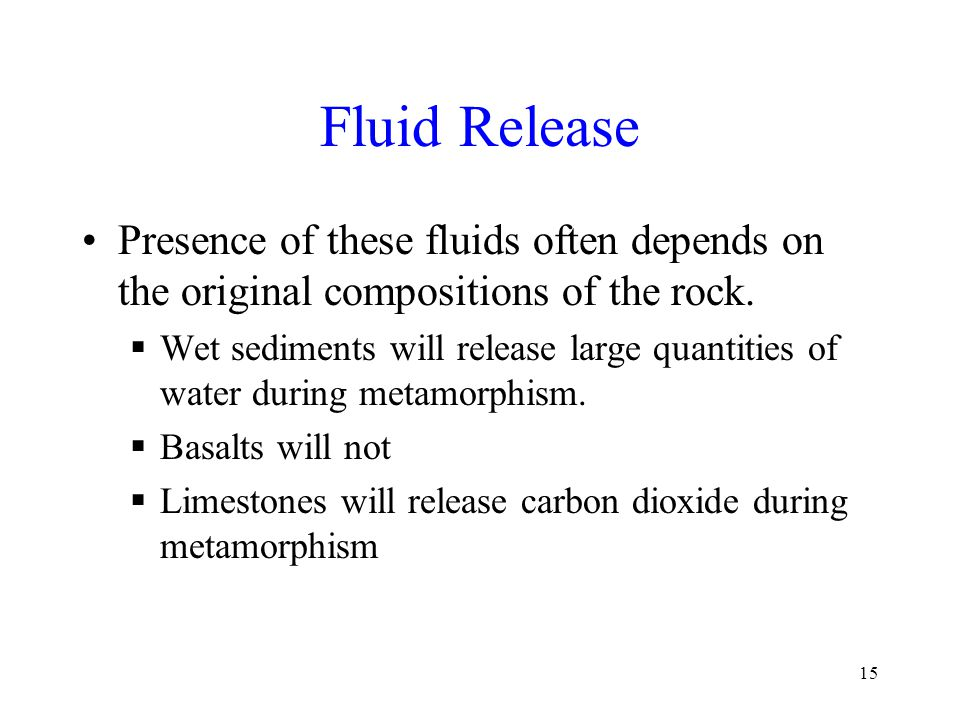 15 Fluid Release Presence of these fluids often depends on the original compositions of the rock.