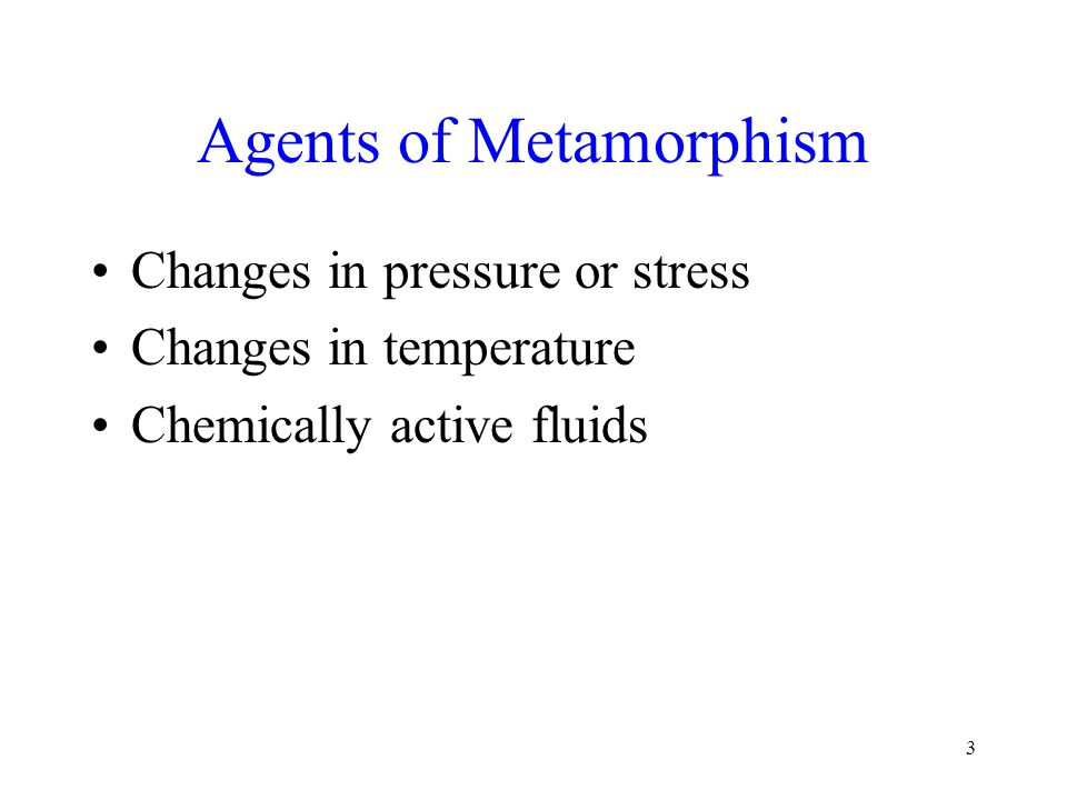 3 Agents of Metamorphism Changes in pressure or stress Changes in temperature Chemically active fluids