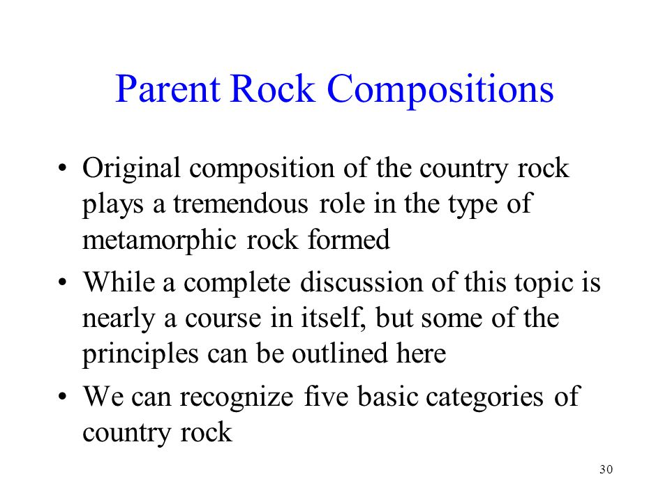 30 Parent Rock Compositions Original composition of the country rock plays a tremendous role in the type of metamorphic rock formed While a complete discussion of this topic is nearly a course in itself, but some of the principles can be outlined here We can recognize five basic categories of country rock