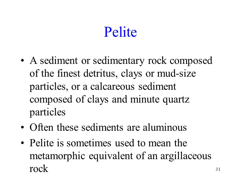 31 Pelite A sediment or sedimentary rock composed of the finest detritus, clays or mud-size particles, or a calcareous sediment composed of clays and minute quartz particles Often these sediments are aluminous Pelite is sometimes used to mean the metamorphic equivalent of an argillaceous rock
