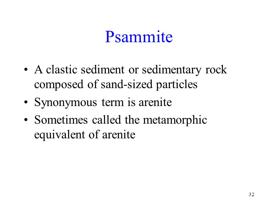 32 Psammite A clastic sediment or sedimentary rock composed of sand-sized particles Synonymous term is arenite Sometimes called the metamorphic equivalent of arenite