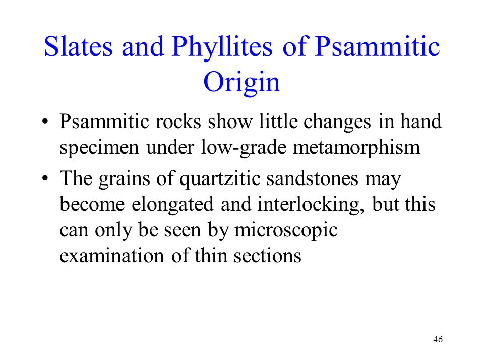 46 Slates and Phyllites of Psammitic Origin Psammitic rocks show little changes in hand specimen under low-grade metamorphism The grains of quartzitic sandstones may become elongated and interlocking, but this can only be seen by microscopic examination of thin sections