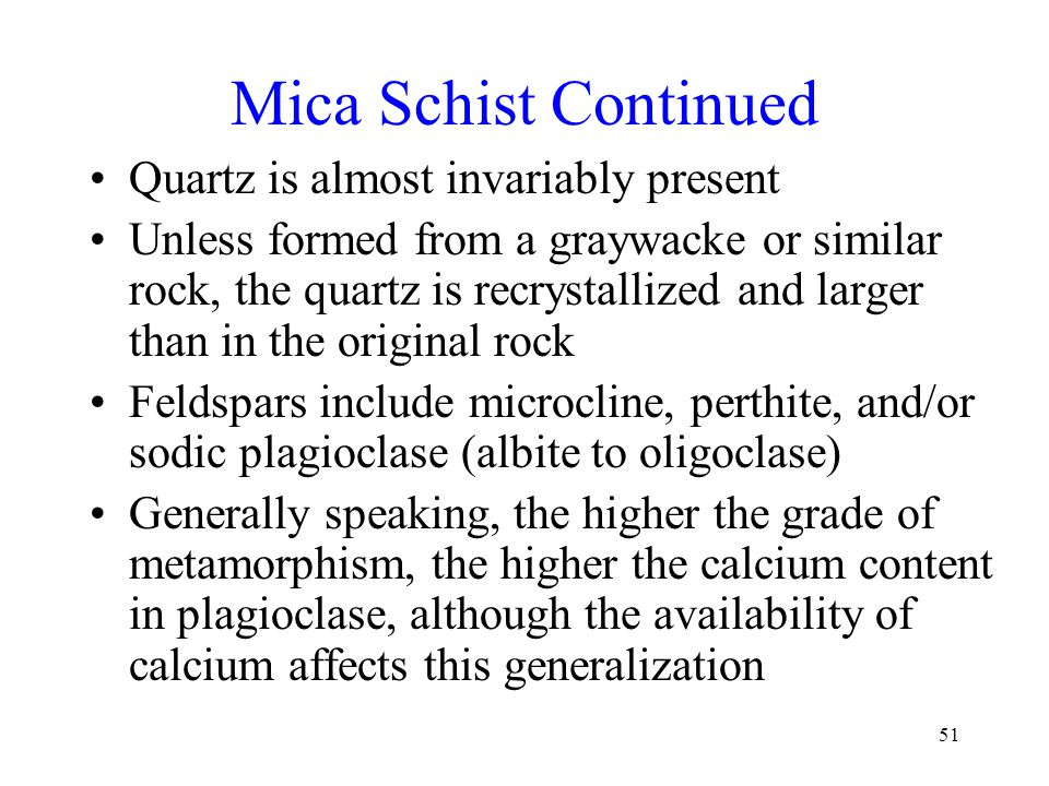 51 Mica Schist Continued Quartz is almost invariably present Unless formed from a graywacke or similar rock, the quartz is recrystallized and larger than in the original rock Feldspars include microcline, perthite, and/or sodic plagioclase (albite to oligoclase) Generally speaking, the higher the grade of metamorphism, the higher the calcium content in plagioclase, although the availability of calcium affects this generalization