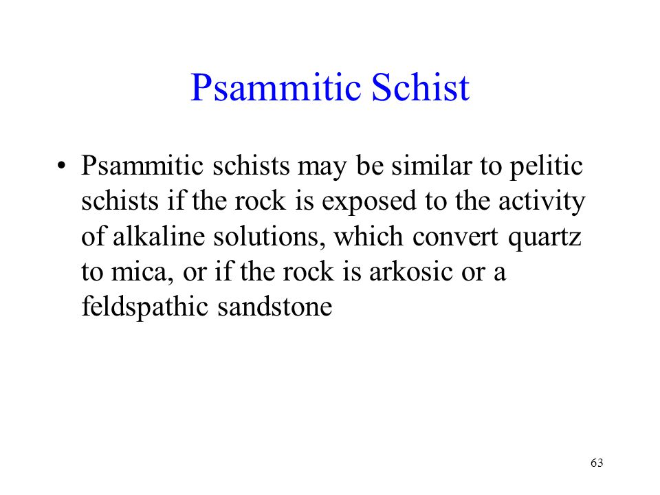 63 Psammitic Schist Psammitic schists may be similar to pelitic schists if the rock is exposed to the activity of alkaline solutions, which convert quartz to mica, or if the rock is arkosic or a feldspathic sandstone