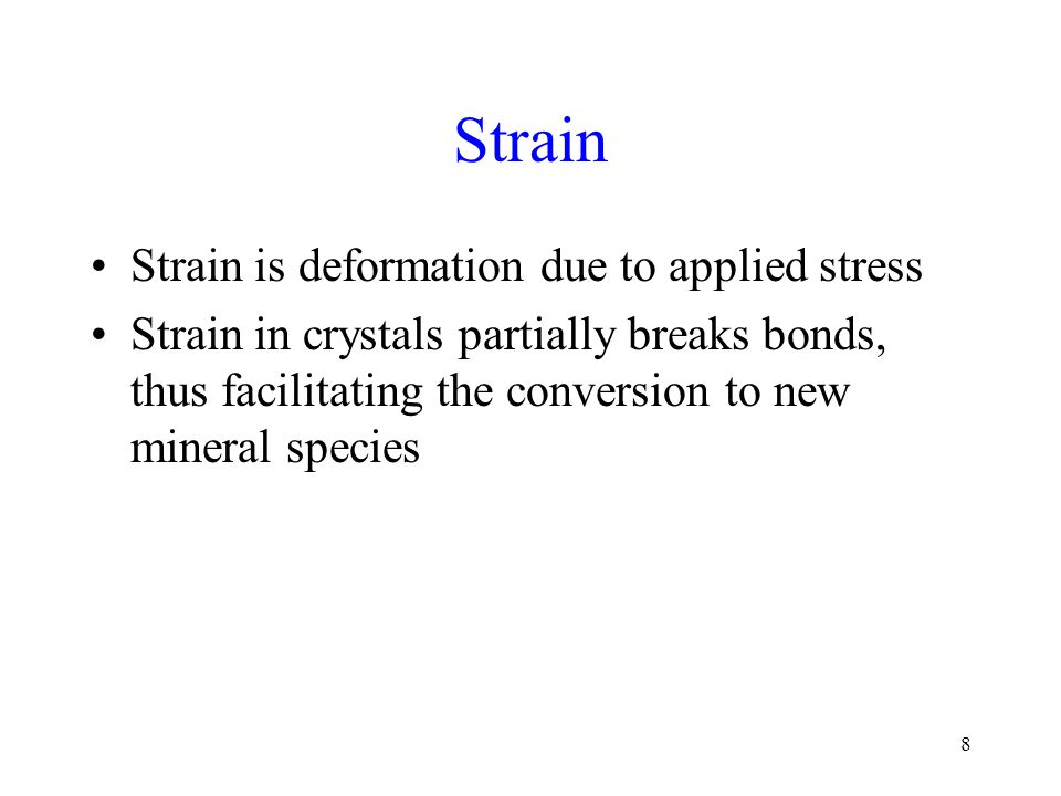 8 Strain Strain is deformation due to applied stress Strain in crystals partially breaks bonds, thus facilitating the conversion to new mineral species