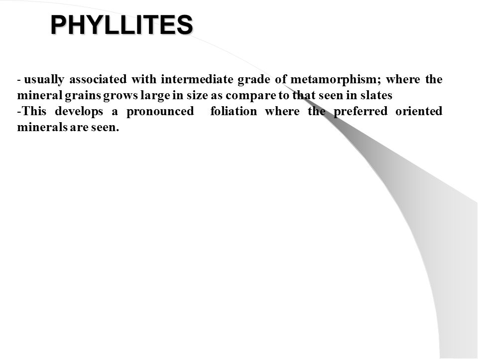 PHYLLITES - usually associated with intermediate grade of metamorphism; where the mineral grains grows large in size as compare to that seen in slates