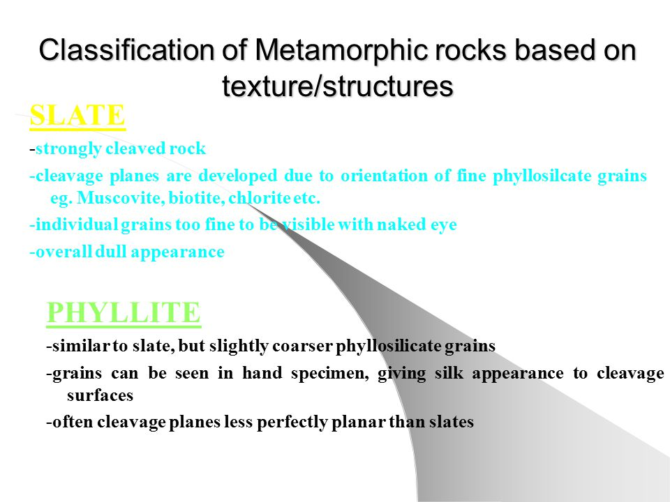 Classification of Metamorphic rocks based on texture/structures PHYLLITE -similar to slate, but slightly coarser phyllosilicate grains -grains can be