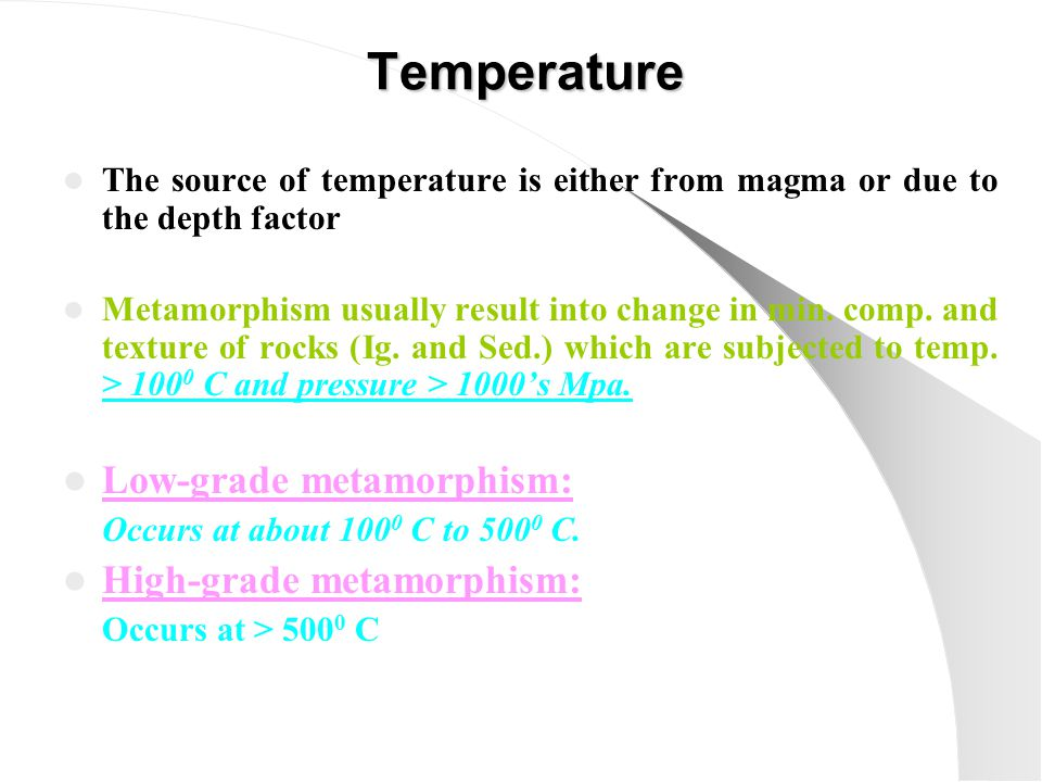 The source of temperature is either from magma or due to the depth factor Metamorphism usually result into change in min.