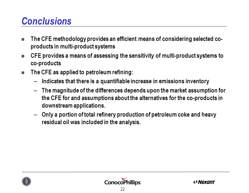 22 Conclusions n The CFE methodology provides an efficient means of considering selected co- products in multi-product systems n CFE provides a means of assessing the sensitivity of multi-product systems to co-products n The CFE as applied to petroleum refining: – Indicates that there is a quantifiable increase in emissions inventory – The magnitude of the differences depends upon the market assumption for the CFE for and assumptions about the alternatives for the co-products in downstream applications.