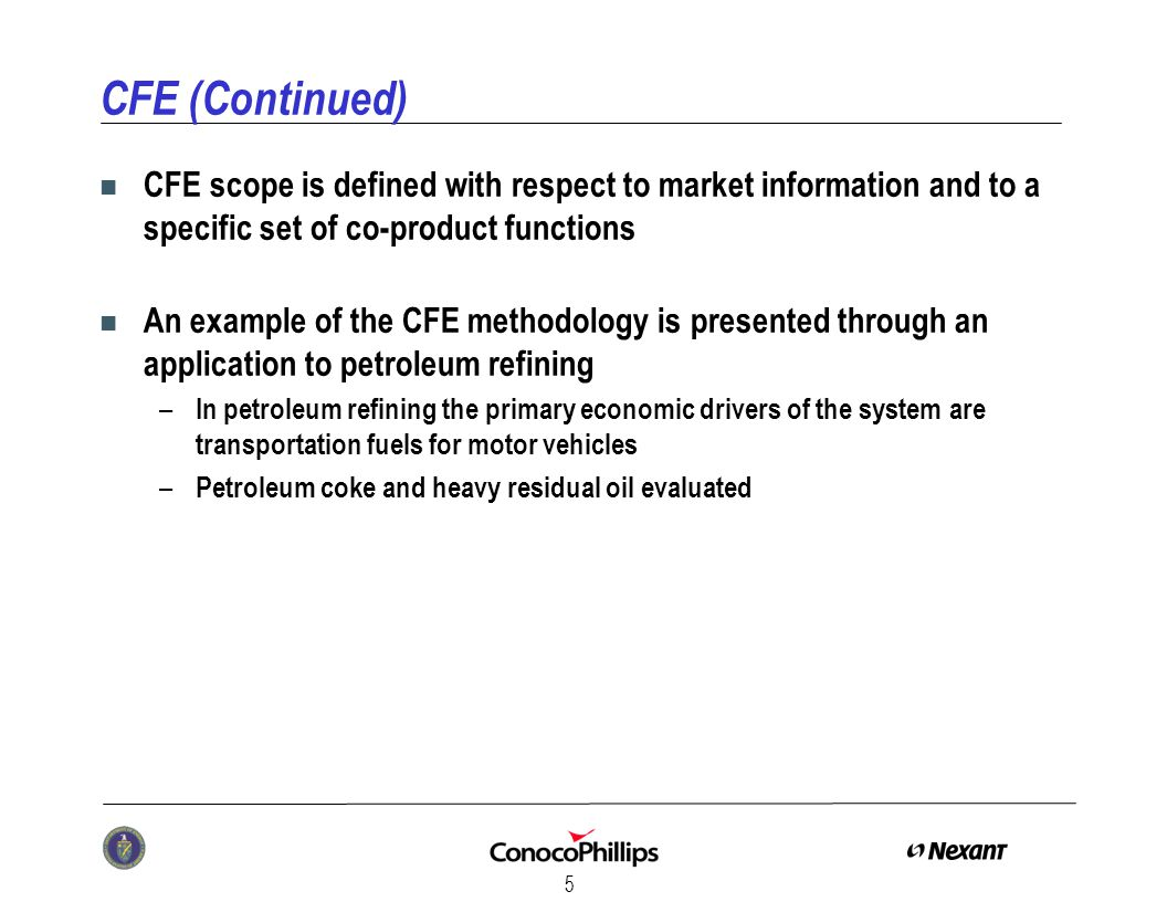 5 CFE (Continued) n CFE scope is defined with respect to market information and to a specific set of co-product functions n An example of the CFE methodology is presented through an application to petroleum refining – In petroleum refining the primary economic drivers of the system are transportation fuels for motor vehicles – Petroleum coke and heavy residual oil evaluated